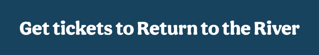 Get tickets to Return to the River